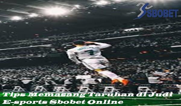 Tips Memasang Taruhan di Judi E-sports Sbobet Online